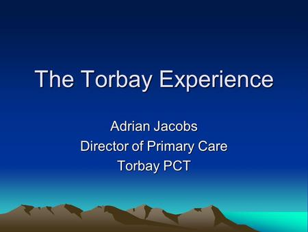 The Torbay Experience Adrian Jacobs Director of Primary Care Torbay PCT.