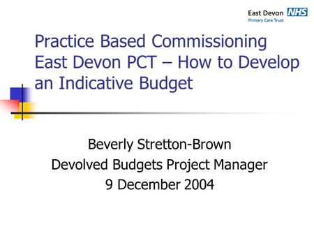 Practice Based Commissioning East Devon PCT – How to Develop an Indicative Budget Beverly Stretton-Brown Devolved Budgets Project Manager 9 December 2004.