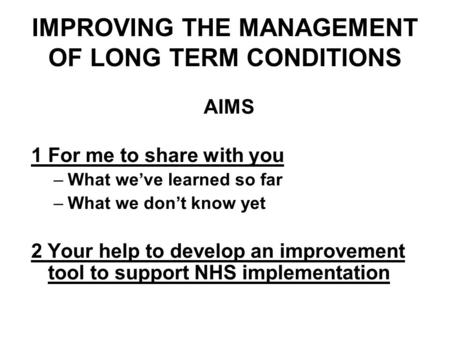 IMPROVING THE MANAGEMENT OF LONG TERM CONDITIONS AIMS 1For me to share with you –What weve learned so far –What we dont know yet 2 Your help to develop.