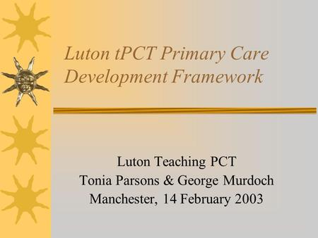 Luton tPCT Primary Care Development Framework Luton Teaching PCT Tonia Parsons & George Murdoch Manchester, 14 February 2003.