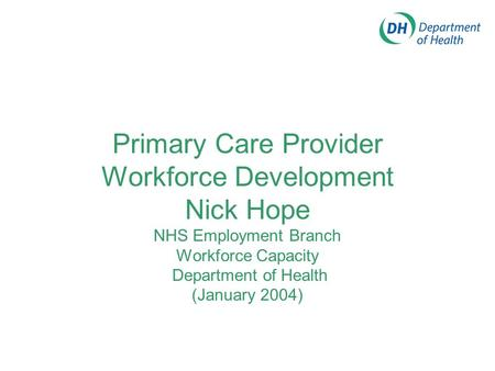 Primary Care Provider Workforce Development Nick Hope NHS Employment Branch Workforce Capacity Department of Health (January 2004)