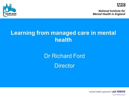 Learning from managed care in mental health Dr Richard Ford Director.