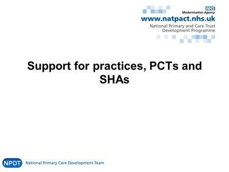 Support for practices, PCTs and SHAs. National Support Website/prospectus Online presentations Learning Exchange events / QOF Events and ongoing support.