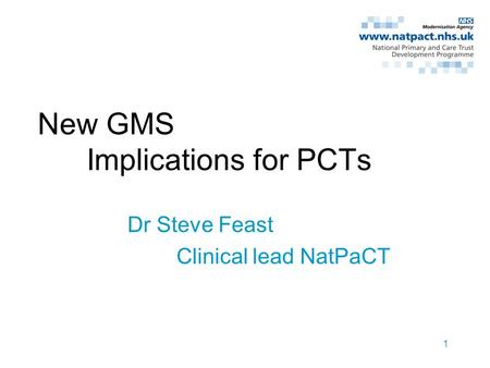1 New GMS Implications for PCTs Dr Steve Feast Clinical lead NatPaCT.