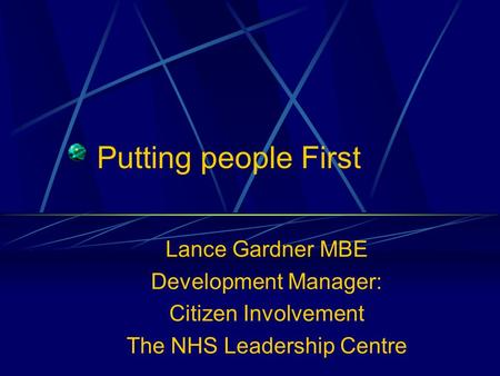 Putting people First Lance Gardner MBE Development Manager: Citizen Involvement The NHS Leadership Centre.