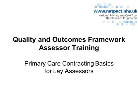 Quality and Outcomes Framework Assessor Training Primary Care Contracting Basics for Lay Assessors.