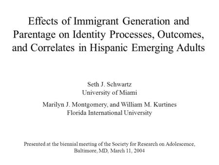 Effects of Immigrant Generation and Parentage on Identity Processes, Outcomes, and Correlates in Hispanic Emerging Adults Seth J. Schwartz University of.