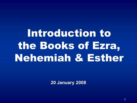 1 Introduction to the Books of Ezra, Nehemiah & Esther 20 January 2008.