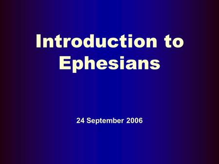 Introduction to Ephesians 24 September 2006. Basic Background Questions Who? Where? When? What? Why?