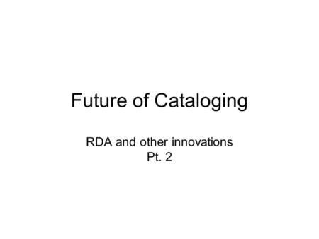 Future of Cataloging RDA and other innovations Pt. 2.