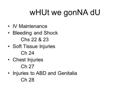 WHUt we gonNA dU IV Maintenance Bleeding and Shock Chs 22 & 23 Soft Tissue Injuries Ch 24 Chest Injuries Ch 27 Injuries to ABD and Genitalia Ch 28.