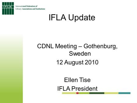 IFLA Update CDNL Meeting – Gothenburg, Sweden 12 August 2010 Ellen Tise IFLA President.