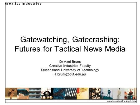 Creativeindustries.qut.com Gatewatching, Gatecrashing: Futures for Tactical News Media Dr Axel Bruns Creative Industries Faculty Queensland University.