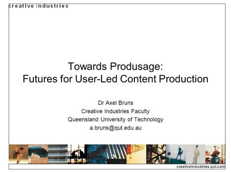 Creativeindustries.qut.com Towards Produsage: Futures for User-Led Content Production Dr Axel Bruns Creative Industries Faculty Queensland University of.