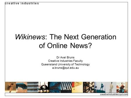 Creativeindustries.qut.com Wikinews: The Next Generation of Online News? Dr Axel Bruns Creative Industries Faculty Queensland University of Technology.