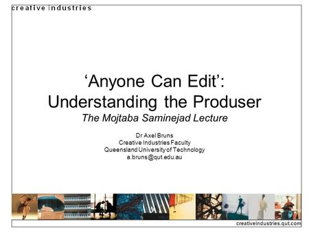 Creativeindustries.qut.com Anyone Can Edit: Understanding the Produser The Mojtaba Saminejad Lecture Dr Axel Bruns Creative Industries Faculty Queensland.