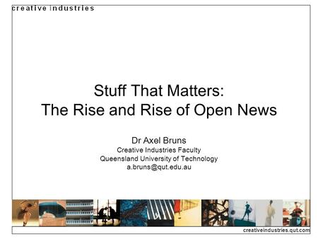 Creativeindustries.qut.com Stuff That Matters: The Rise and Rise of Open News Dr Axel Bruns Creative Industries Faculty Queensland University of Technology.