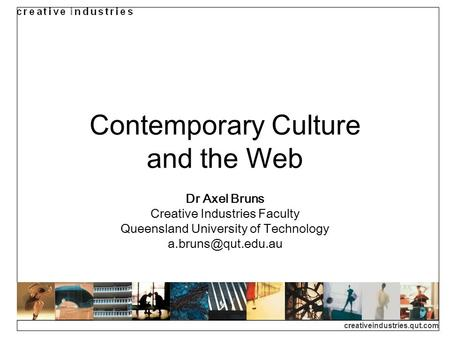 Creativeindustries.qut.com Contemporary Culture and the Web Dr Axel Bruns Creative Industries Faculty Queensland University of Technology