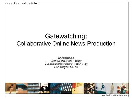 Creativeindustries.qut.com Gatewatching: Collaborative Online News Production Dr Axel Bruns Creative Industries Faculty Queensland University of Technology.