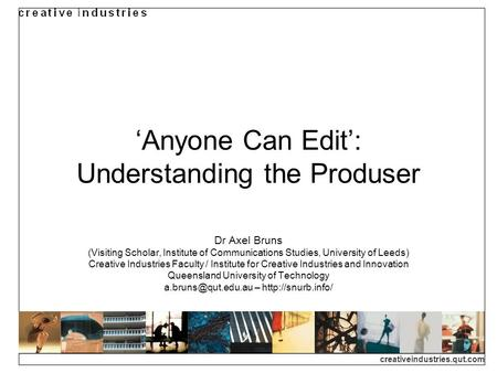 Creativeindustries.qut.com Anyone Can Edit: Understanding the Produser Dr Axel Bruns (Visiting Scholar, Institute of Communications Studies, University.