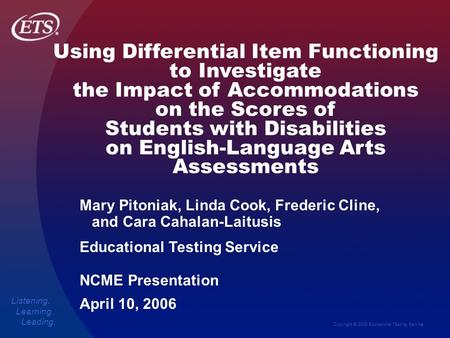 Copyright © 2006 Educational Testing Service Listening. Learning. Leading. Using Differential Item Functioning to Investigate the Impact of Accommodations.