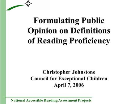 National Accessible Reading Assessment Projects Formulating Public Opinion on Definitions of Reading Proficiency Christopher Johnstone Council for Exceptional.