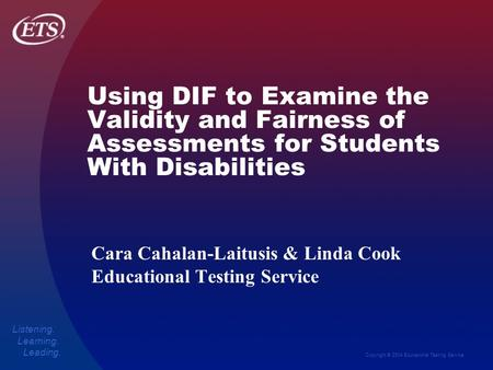 Copyright © 2004 Educational Testing Service Listening. Learning. Leading. Using DIF to Examine the Validity and Fairness of Assessments for Students With.
