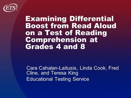 Examining Differential Boost from Read Aloud on a Test of Reading Comprehension at Grades 4 and 8 Cara Cahalan-Laitusis, Linda Cook, Fred Cline, and Teresa.