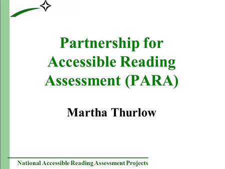 National Accessible Reading Assessment Projects Partnership for Accessible Reading Assessment (PARA) Martha Thurlow.