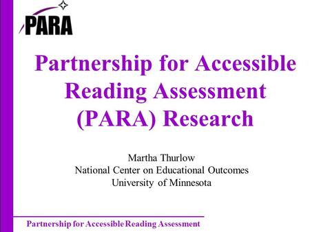 Partnership for Accessible Reading Assessment Partnership for Accessible Reading Assessment (PARA) Research Martha Thurlow National Center on Educational.