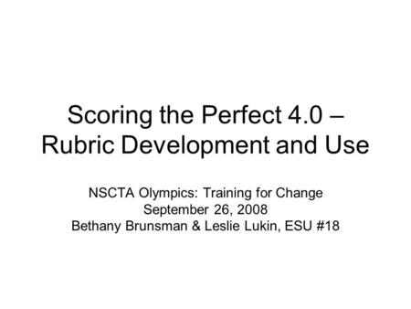 Scoring the Perfect 4.0 – Rubric Development and Use NSCTA Olympics: Training for Change September 26, 2008 Bethany Brunsman & Leslie Lukin, ESU #18.