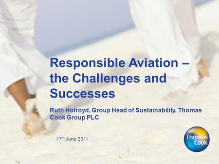 17 th June 2011 Responsible Aviation – the Challenges and Successes Ruth Holroyd, Group Head of Sustainability, Thomas Cook Group PLC.