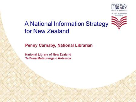 A National Information Strategy for New Zealand Penny Carnaby, National Librarian National Library of New Zealand Te Puna Matauranga o Aotearoa -