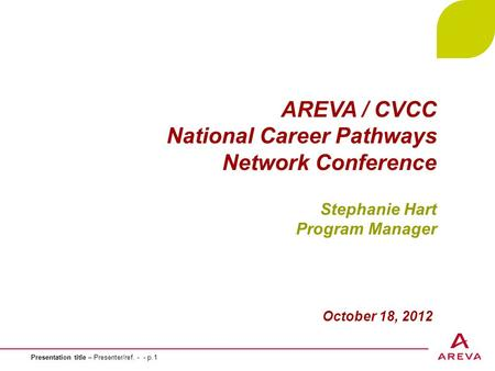 Presentation title – Presenter/ref. - - p.1 AREVA / CVCC National Career Pathways Network Conference Stephanie Hart Program Manager October 18, 2012.