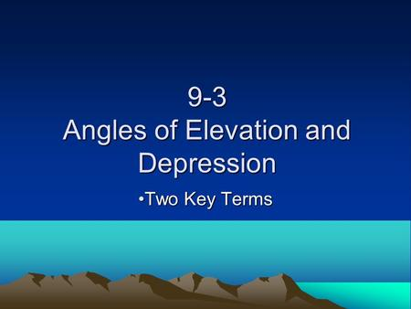 9-3 Angles of Elevation and Depression Two Key TermsTwo Key Terms.
