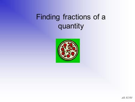 AS. 02/03 Finding fractions of a quantity AS. 02/03.