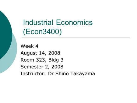 Industrial Economics (Econ3400) Week 4 August 14, 2008 Room 323, Bldg 3 Semester 2, 2008 Instructor: Dr Shino Takayama.