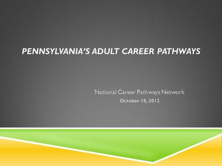 PENNSYLVANIAS ADULT CAREER PATHWAYS National Career Pathways Network October 18, 2012.