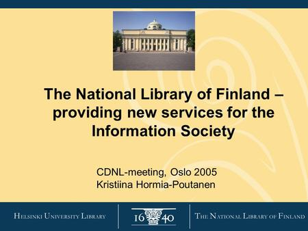 The National Library of Finland – providing new services for the Information Society CDNL-meeting, Oslo 2005 Kristiina Hormia-Poutanen.