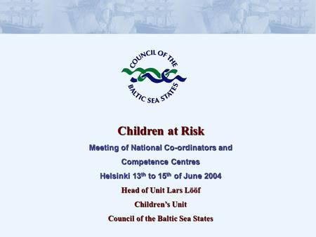 Children at Risk Meeting of National Co-ordinators and Competence Centres Helsinki 13 th to 15 th of June 2004 Head of Unit Lars Lööf Childrens Unit Council.