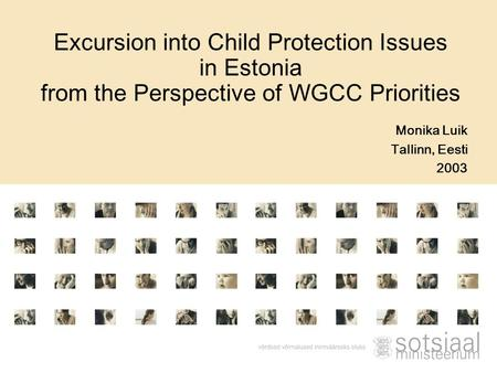 Monika Luik Tallinn, Eesti 2003 Excursion into Child Protection Issues in Estonia from the Perspective of WGCC Priorities.