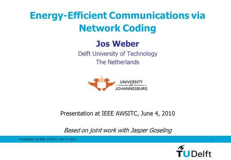 Presentation at IEEE AWSITC, June 4, 20101 Energy-Efficient Communications via Network Coding Jos Weber Delft University of Technology The Netherlands.
