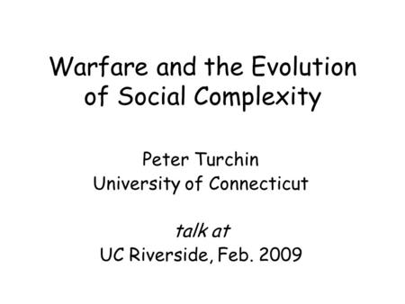 Warfare and the Evolution of Social Complexity Peter Turchin University of Connecticut talk at UC Riverside, Feb. 2009.