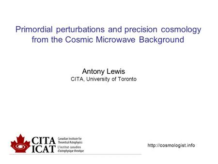 Primordial perturbations and precision cosmology from the Cosmic Microwave Background Antony Lewis CITA, University of Toronto