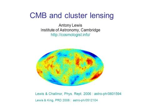 CMB and cluster lensing Antony Lewis Institute of Astronomy, Cambridge  Lewis & Challinor, Phys. Rept. 2006 : astro-ph/0601594.
