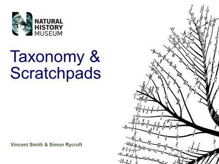 Vincent Smith & Simon Rycroft Taxonomy & Scratchpads.