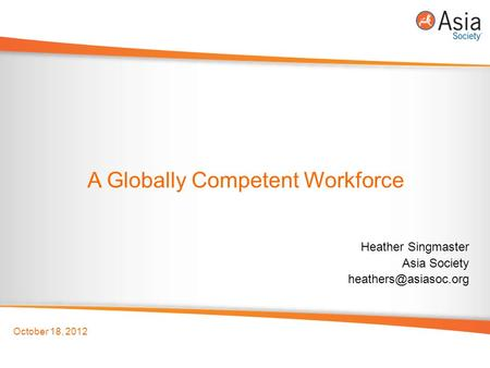 October 18, 2012 A Globally Competent Workforce Heather Singmaster Asia Society