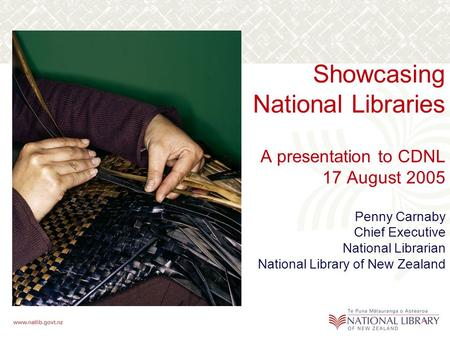 Showcasing National Libraries A presentation to CDNL 17 August 2005 Penny Carnaby Chief Executive National Librarian National Library of New Zealand.