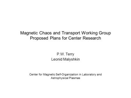 Magnetic Chaos and Transport Working Group Proposed Plans for Center Research P.W. Terry Leonid Malyshkin Center for Magnetic Self-Organization in Laboratory.