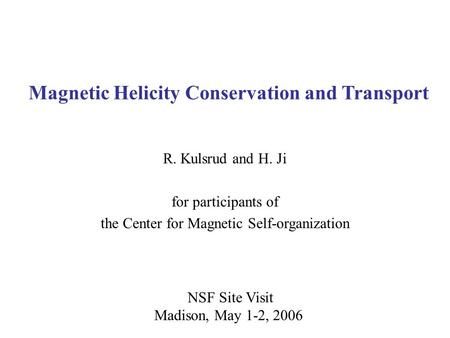 NSF Site Visit Madison, May 1-2, 2006 Magnetic Helicity Conservation and Transport R. Kulsrud and H. Ji for participants of the Center for Magnetic Self-organization.
